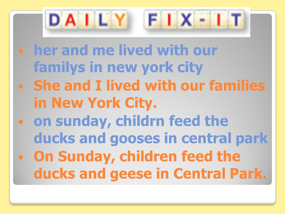 her and me lived with our familys in new york city She and I lived with our families in New York City. on sunday, childrn feed the ducks and gooses in