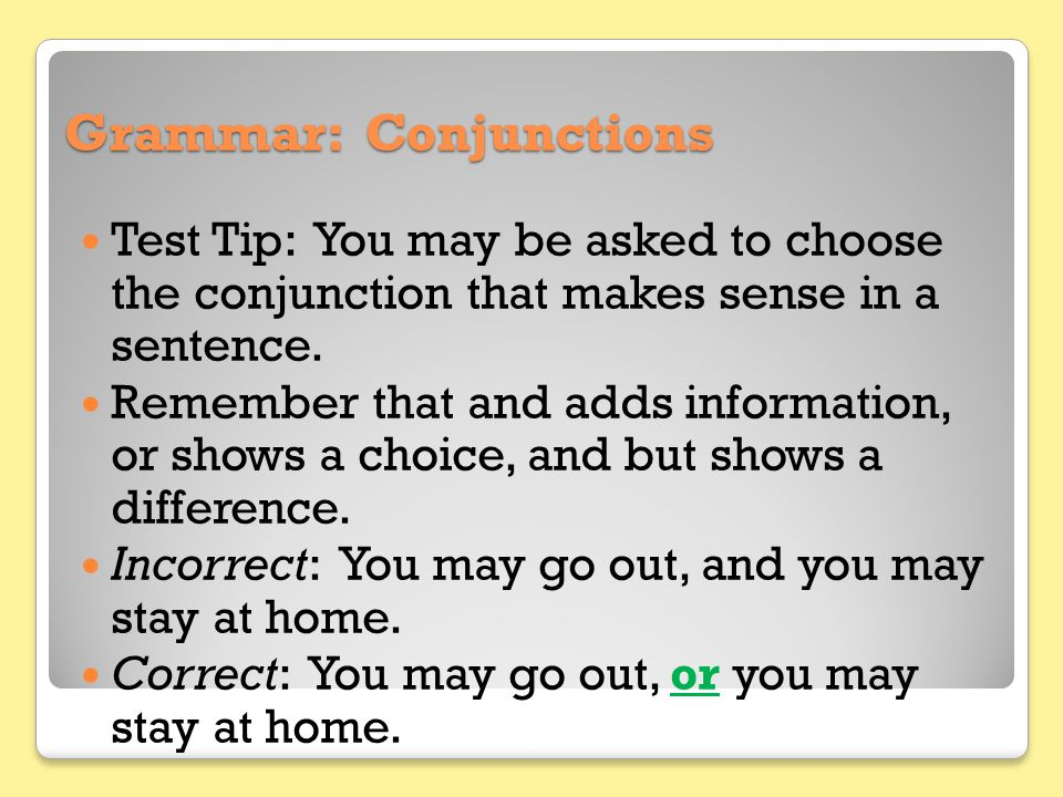 Grammar: Conjunctions Test Tip: You may be asked to choose the conjunction that makes sense in a sentence. Remember that and adds information, or show