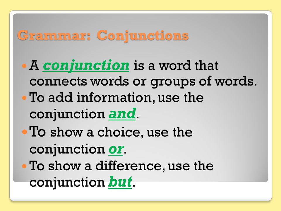 Grammar: Conjunctions A conjunction is a word that connects words or groups of words. To add information, use the conjunction and. To show a choice, u