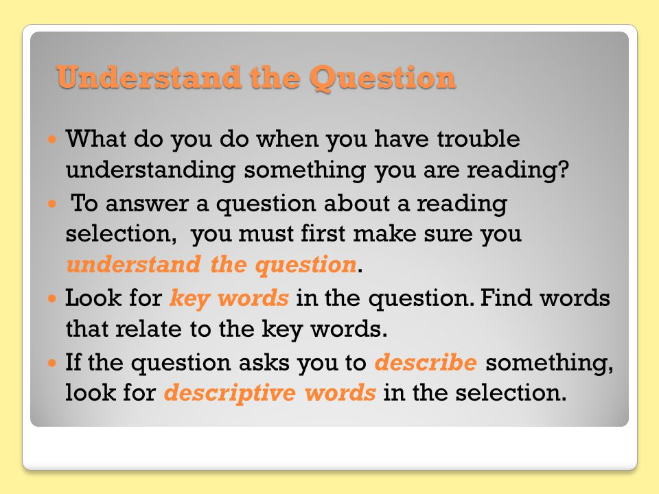 Understand the Question What do you do when you have trouble understanding something you are reading? To answer a question about a reading selection,