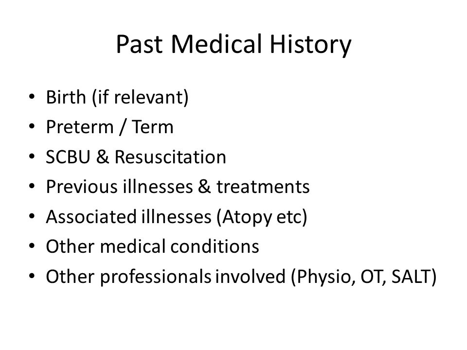 Past Medical History Birth (if relevant) Preterm / Term SCBU & Resuscitation Previous illnesses & treatments Associated illnesses (Atopy etc) Other medical conditions Other professionals involved (Physio, OT, SALT)
