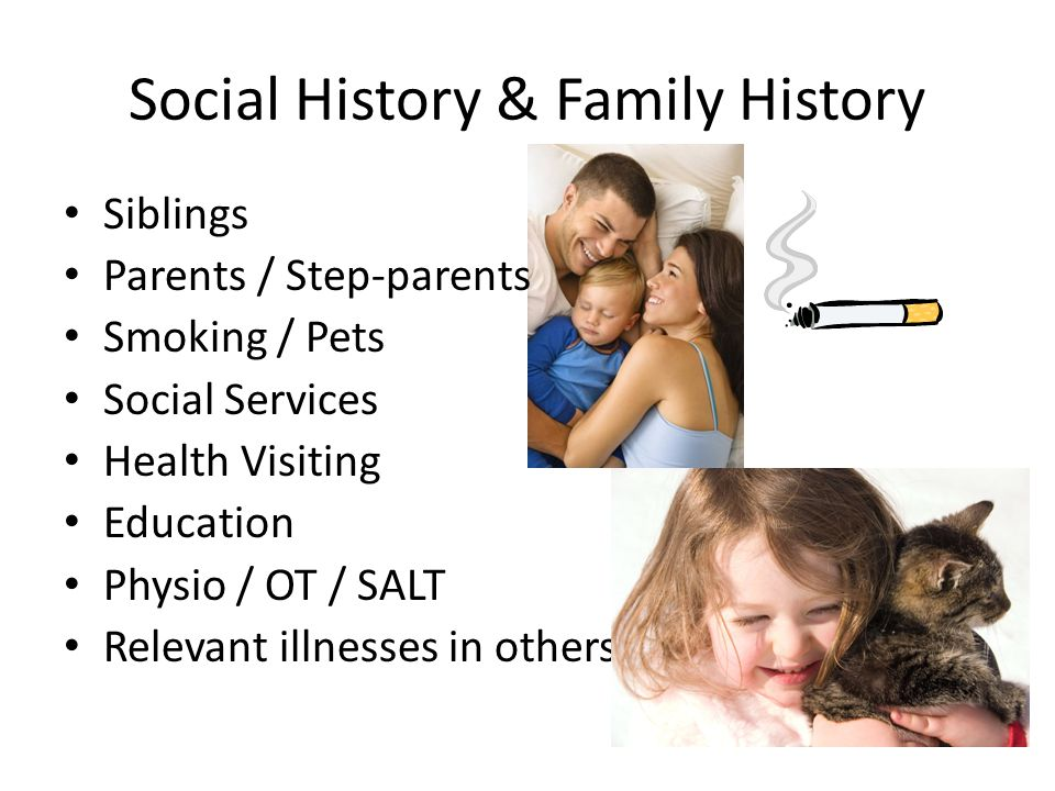 Social History & Family History Siblings Parents / Step-parents Smoking / Pets Social Services Health Visiting Education Physio / OT / SALT Relevant illnesses in others