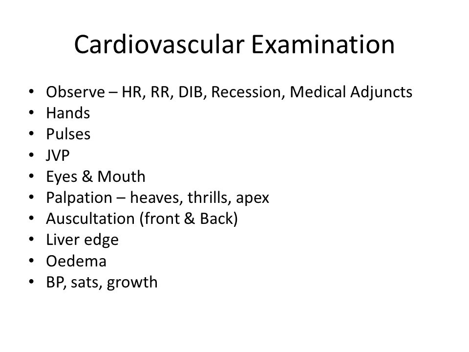 Cardiovascular Examination Observe – HR, RR, DIB, Recession, Medical Adjuncts Hands Pulses JVP Eyes & Mouth Palpation – heaves, thrills, apex Auscultation (front & Back) Liver edge Oedema BP, sats, growth