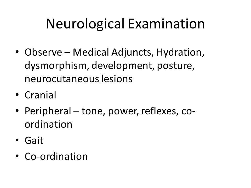 Neurological Examination Observe – Medical Adjuncts, Hydration, dysmorphism, development, posture, neurocutaneous lesions Cranial Peripheral – tone, power, reflexes, co- ordination Gait Co-ordination