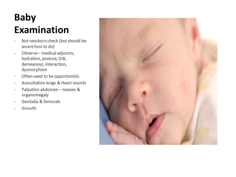 Baby Examination -Not newborn check (but should be aware how to do) -Observe – medical adjuncts, hydration, posture, DIB, demeanour, interaction, dysmorphism -Often need to be opportunistic -Auscultation lungs & Heart sounds -Palpation abdomen – masses & organomegaly -Genitalia & femorals -Growth