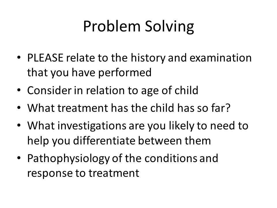 Problem Solving PLEASE relate to the history and examination that you have performed Consider in relation to age of child What treatment has the child has so far.