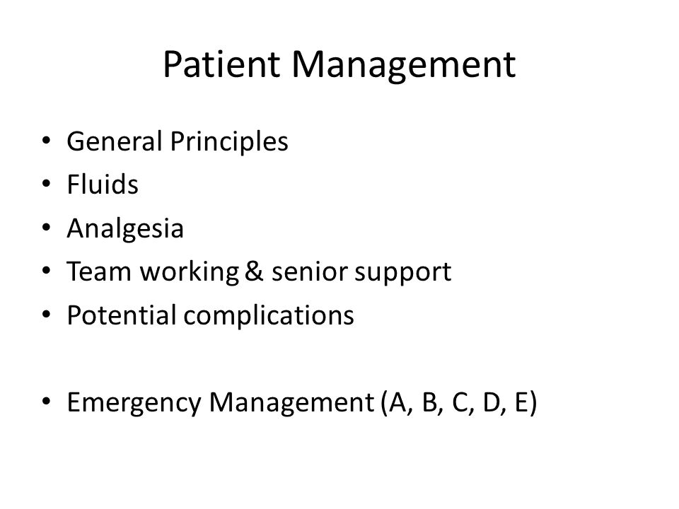 Patient Management General Principles Fluids Analgesia Team working & senior support Potential complications Emergency Management (A, B, C, D, E)
