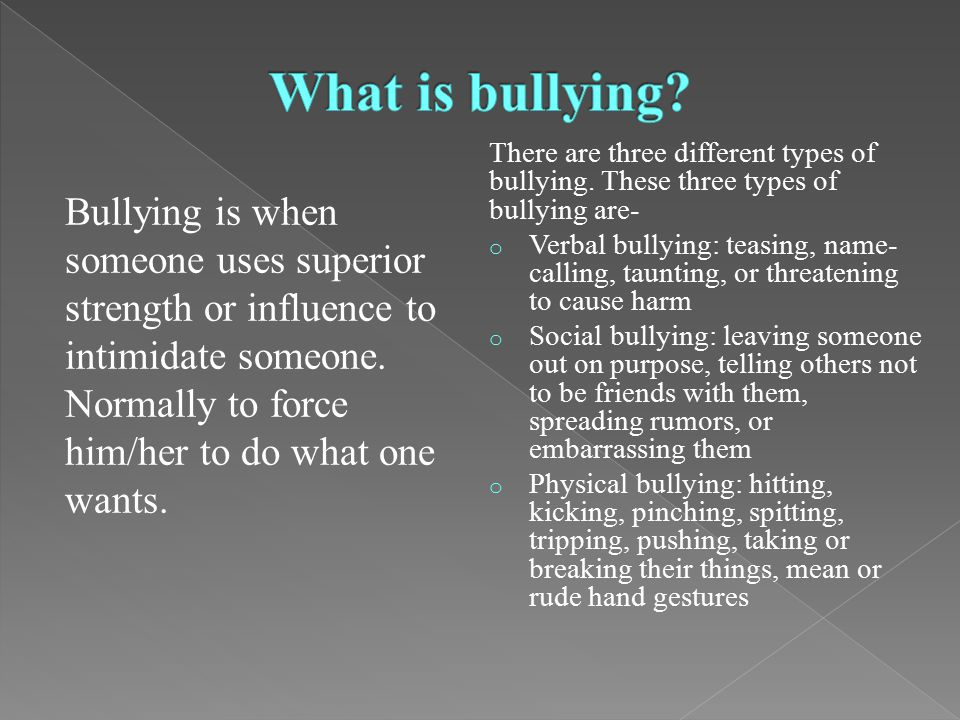Bullying is when someone uses superior strength or influence to intimidate someone.