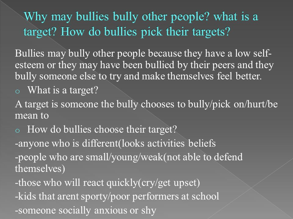 Bullies may bully other people because they have a low self- esteem or they may have been bullied by their peers and they bully someone else to try and make themselves feel better.