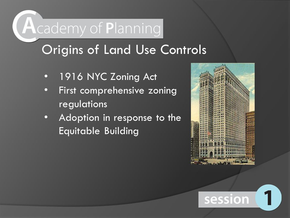 Origins of Land Use Controls 1916 NYC Zoning Act First comprehensive zoning regulations Adoption in response to the Equitable Building