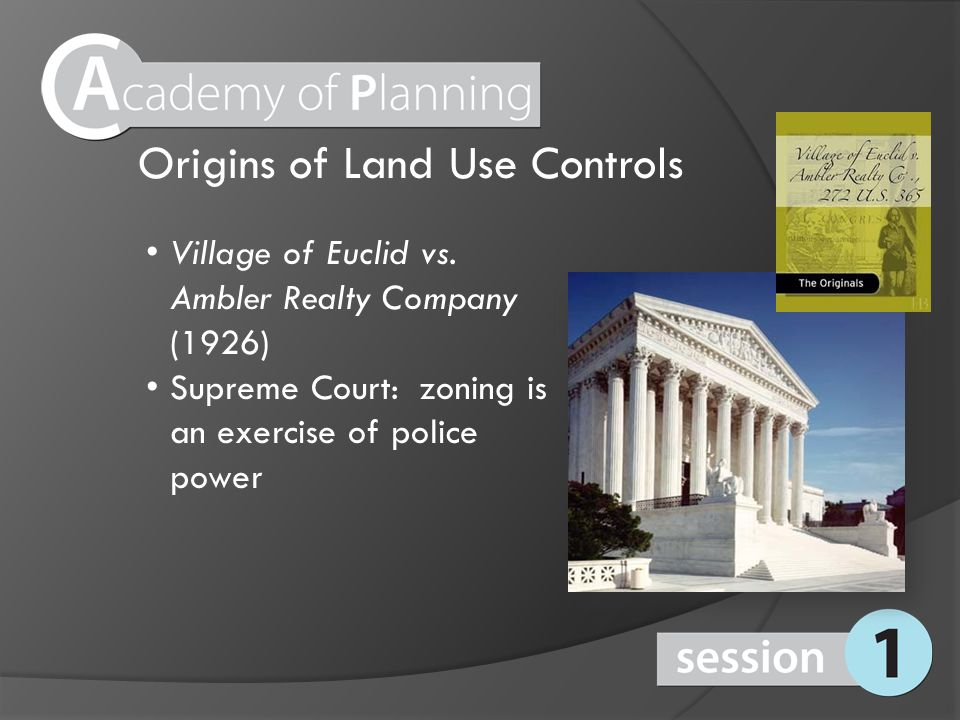 Origins of Land Use Controls Village of Euclid vs. Ambler Realty Company (1926) Supreme Court: zoning is an exercise of police power