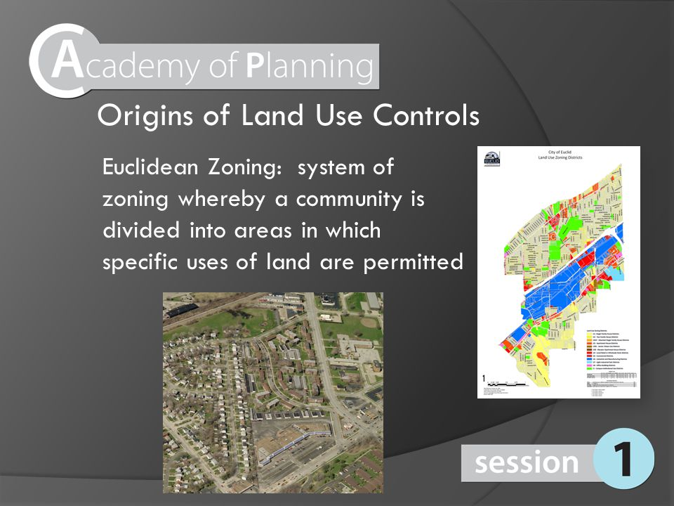 Origins of Land Use Controls Euclidean Zoning: system of zoning whereby a community is divided into areas in which specific uses of land are permitted