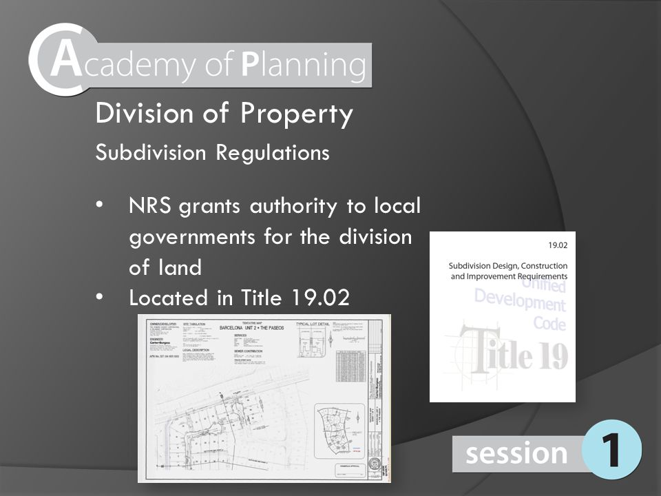 Subdivision Regulations NRS grants authority to local governments for the division of land Located in Title 19.02 Division of Property