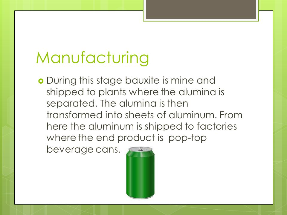 Manufacturing  During this stage bauxite is mine and shipped to plants where the alumina is separated. The alumina is then transformed into sheets of
