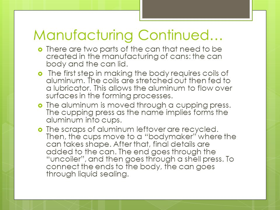 Manufacturing Continued…  There are two parts of the can that need to be created in the manufacturing of cans: the can body and the can lid.  The fi