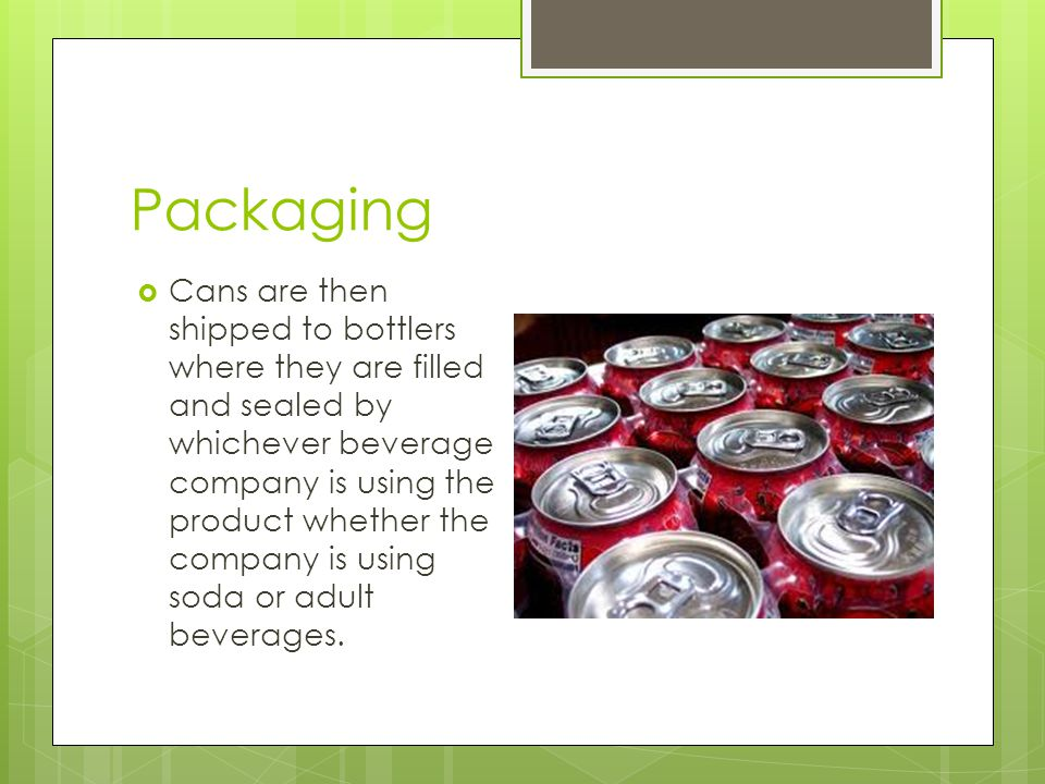Packaging  Cans are then shipped to bottlers where they are filled and sealed by whichever beverage company is using the product whether the company