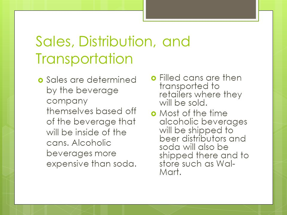Sales, Distribution, and Transportation  Sales are determined by the beverage company themselves based off of the beverage that will be inside of the cans.