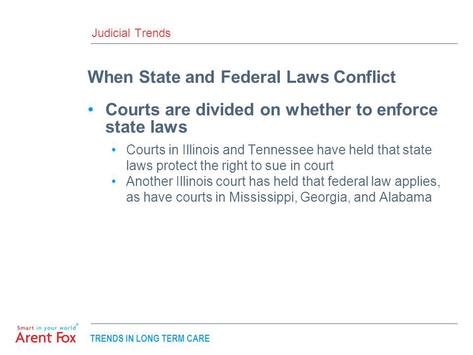 TRENDS IN LONG TERM CARE Judicial Trends When State and Federal Laws Conflict Courts are divided on whether to enforce state laws Courts in Illinois and Tennessee have held that state laws protect the right to sue in court Another Illinois court has held that federal law applies, as have courts in Mississippi, Georgia, and Alabama