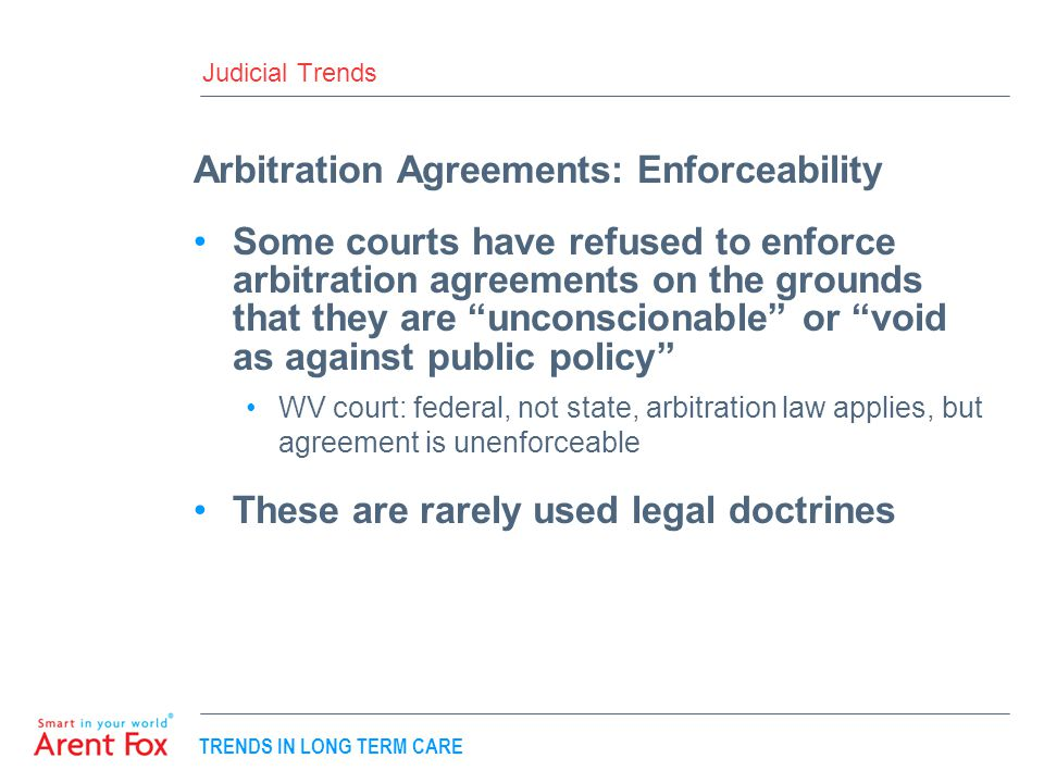 TRENDS IN LONG TERM CARE Judicial Trends Arbitration Agreements: Enforceability Some courts have refused to enforce arbitration agreements on the grounds that they are unconscionable or void as against public policy WV court: federal, not state, arbitration law applies, but agreement is unenforceable These are rarely used legal doctrines