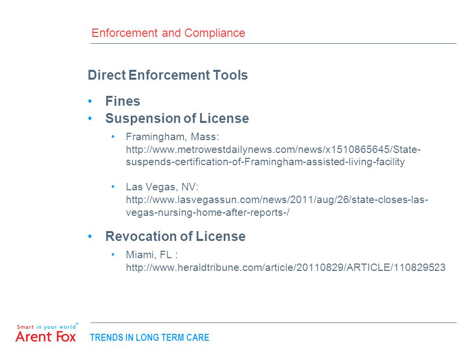 TRENDS IN LONG TERM CARE Enforcement and Compliance Direct Enforcement Tools Fines Suspension of License Framingham, Mass: http://www.metrowestdailynews.com/news/x1510865645/State- suspends-certification-of-Framingham-assisted-living-facility Las Vegas, NV: http://www.lasvegassun.com/news/2011/aug/26/state-closes-las- vegas-nursing-home-after-reports-/ Revocation of License Miami, FL : http://www.heraldtribune.com/article/20110829/ARTICLE/110829523