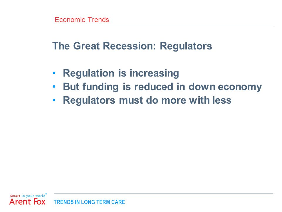 TRENDS IN LONG TERM CARE Economic Trends The Great Recession: Regulators Regulation is increasing But funding is reduced in down economy Regulators must do more with less