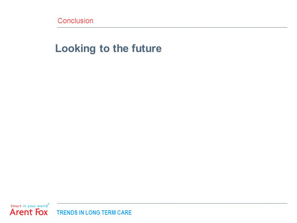 TRENDS IN LONG TERM CARE Conclusion Looking to the future
