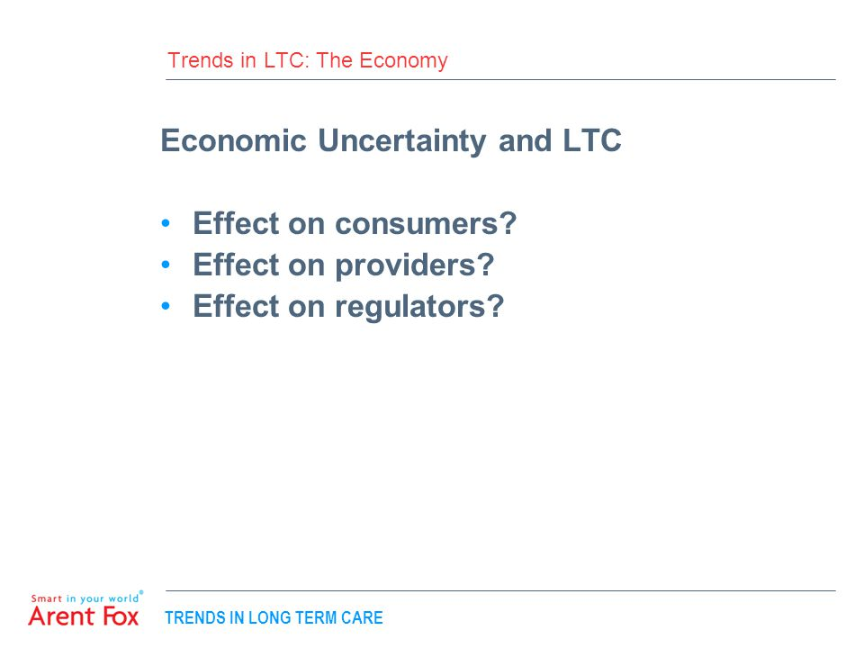 TRENDS IN LONG TERM CARE Trends in LTC: The Economy Economic Uncertainty and LTC Effect on consumers.