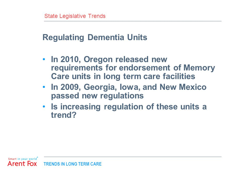 TRENDS IN LONG TERM CARE State Legislative Trends Regulating Dementia Units In 2010, Oregon released new requirements for endorsement of Memory Care units in long term care facilities In 2009, Georgia, Iowa, and New Mexico passed new regulations Is increasing regulation of these units a trend