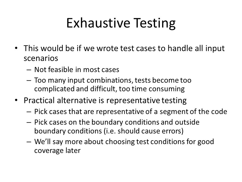 Exhaustive Testing This would be if we wrote test cases to handle all input scenarios – Not feasible in most cases – Too many input combinations, test