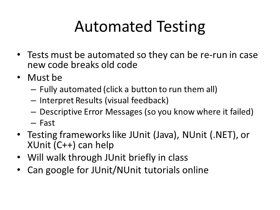 Automated Testing Tests must be automated so they can be re-run in case new code breaks old code Must be – Fully automated (click a button to run them