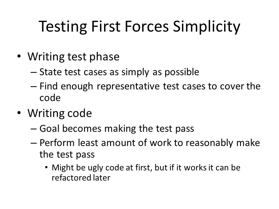 Testing First Forces Simplicity Writing test phase – State test cases as simply as possible – Find enough representative test cases to cover the code