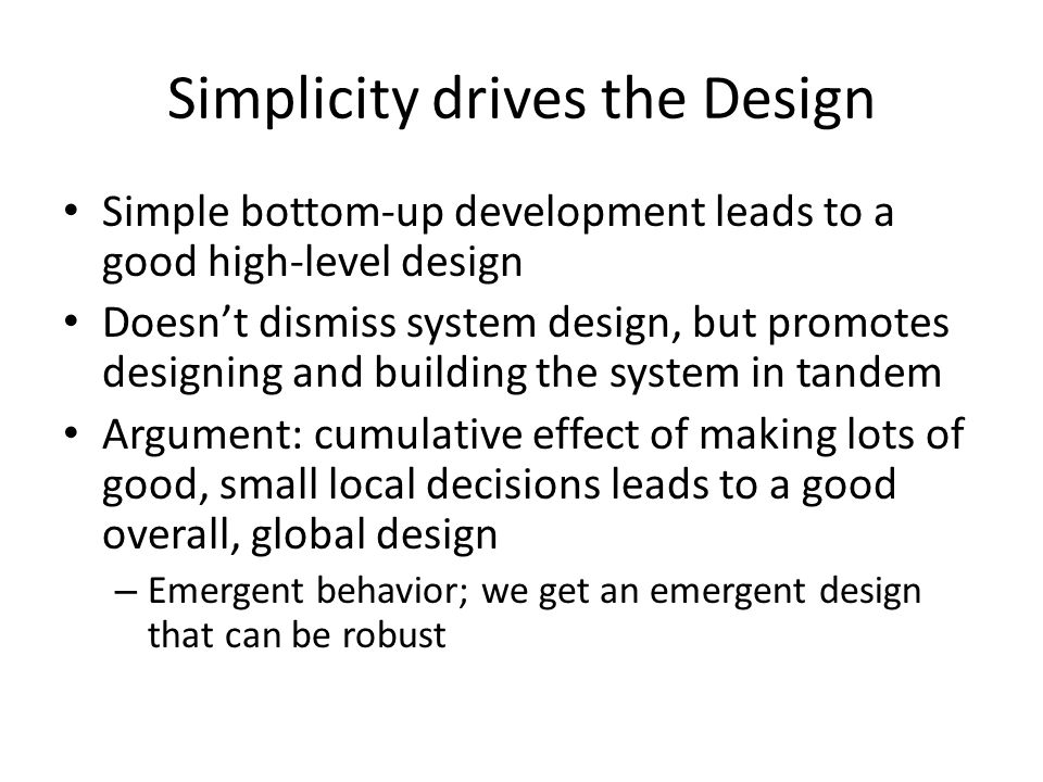 Simplicity drives the Design Simple bottom-up development leads to a good high-level design Doesn't dismiss system design, but promotes designing and
