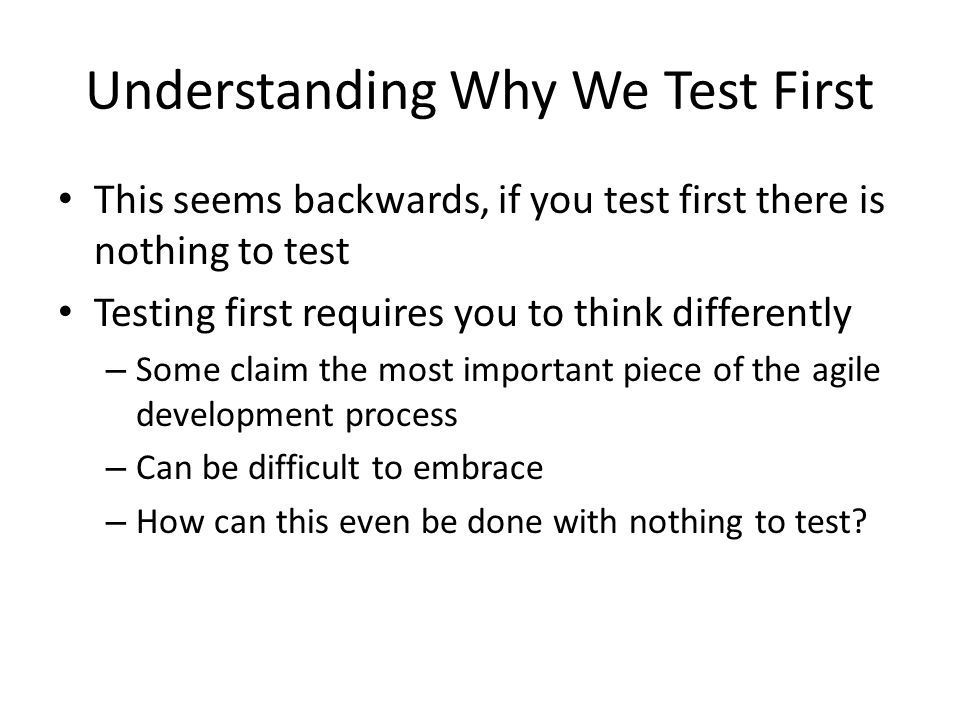 Understanding Why We Test First This seems backwards, if you test first there is nothing to test Testing first requires you to think differently – Som