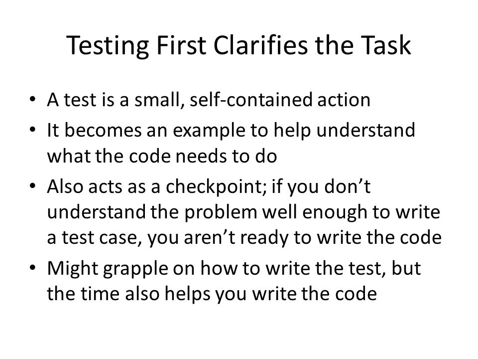 Testing First Clarifies the Task A test is a small, self-contained action It becomes an example to help understand what the code needs to do Also acts