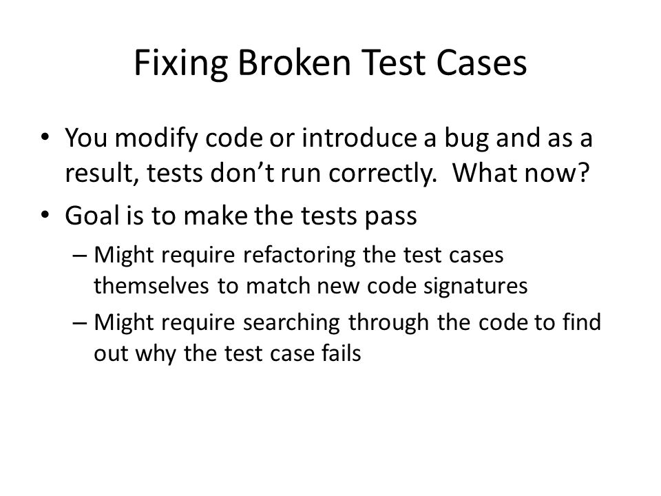 Fixing Broken Test Cases You modify code or introduce a bug and as a result, tests don't run correctly. What now? Goal is to make the tests pass – Mig