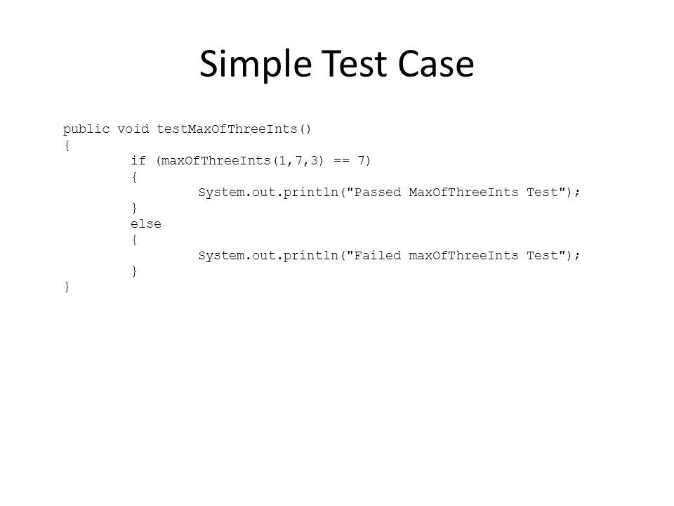 Simple Test Case public void testMaxOfThreeInts() { if (maxOfThreeInts(1,7,3) == 7) { System.out.println( Passed MaxOfThreeInts Test ); } else { System.out.println( Failed maxOfThreeInts Test ); }