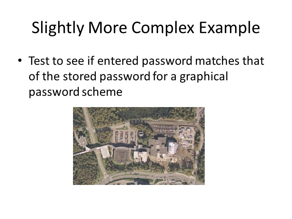 Slightly More Complex Example Test to see if entered password matches that of the stored password for a graphical password scheme