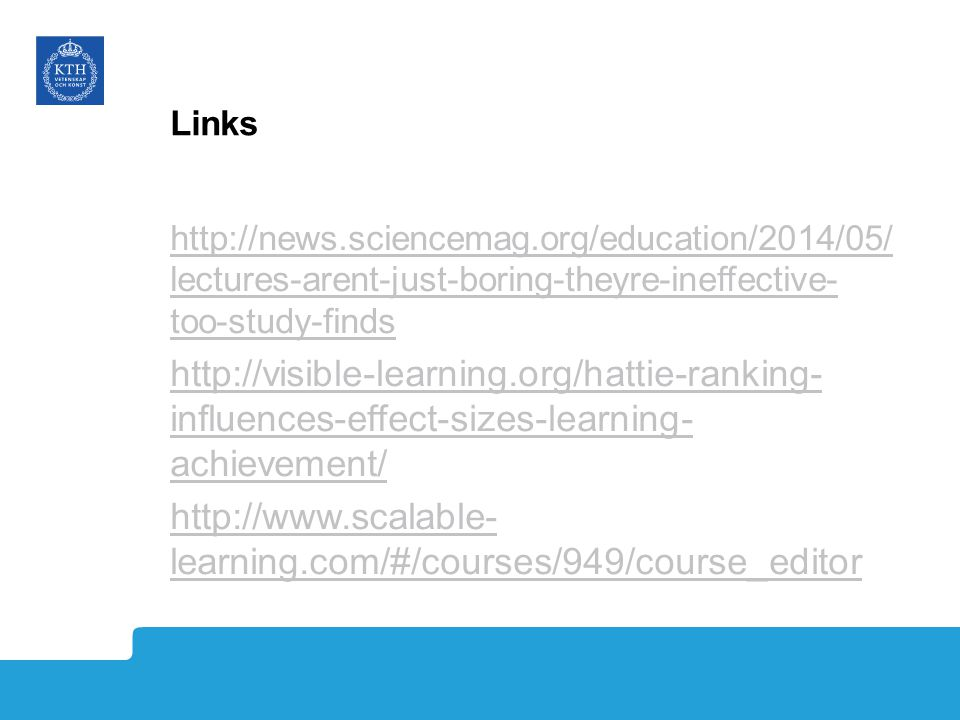 Links http://news.sciencemag.org/education/2014/05/ lectures-arent-just-boring-theyre-ineffective- too-study-finds http://visible-learning.org/hattie-ranking- influences-effect-sizes-learning- achievement/ http://www.scalable- learning.com/#/courses/949/course_editor