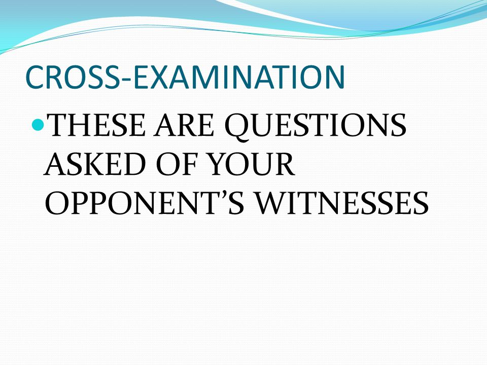 CROSS-EXAMINATION THESE ARE QUESTIONS ASKED OF YOUR OPPONENT'S WITNESSES