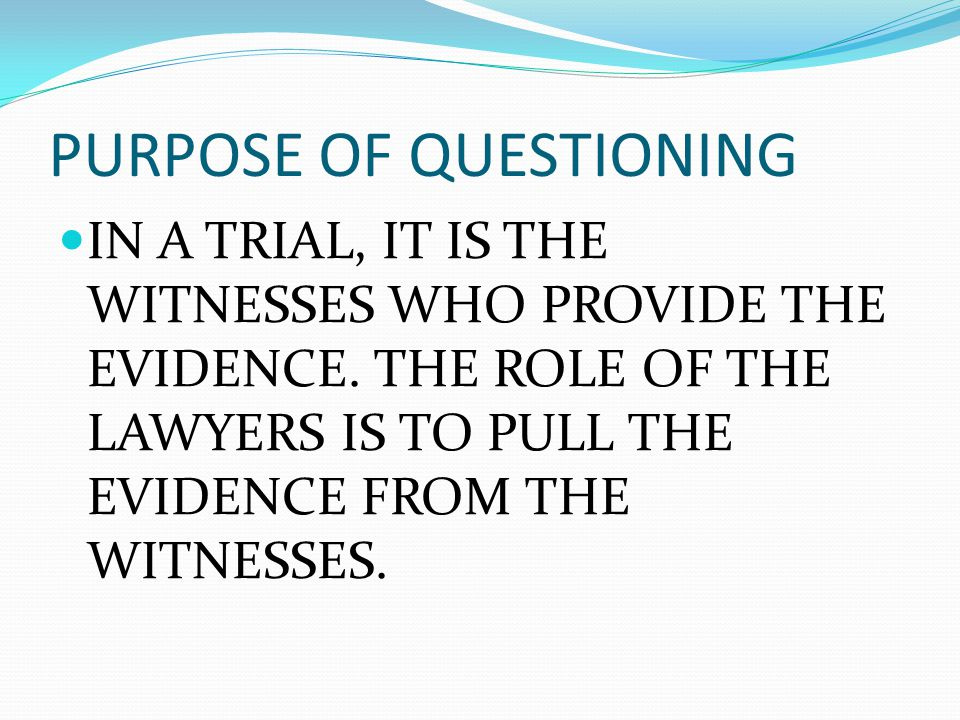 PURPOSE OF QUESTIONING IN A TRIAL, IT IS THE WITNESSES WHO PROVIDE THE EVIDENCE.