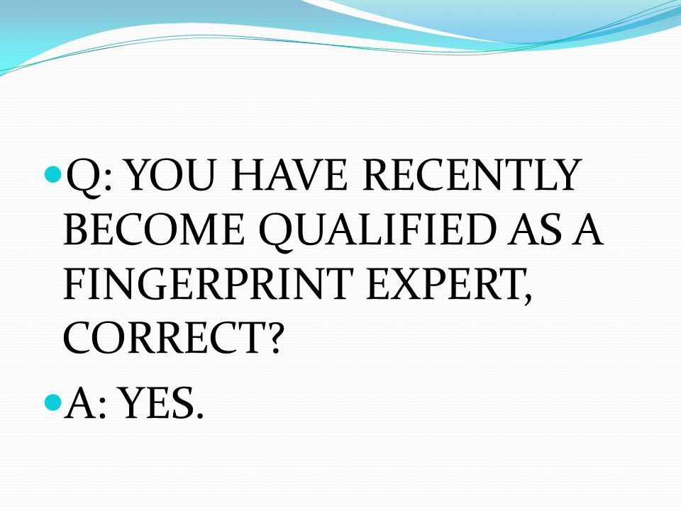 Q: YOU HAVE RECENTLY BECOME QUALIFIED AS A FINGERPRINT EXPERT, CORRECT? A: YES.