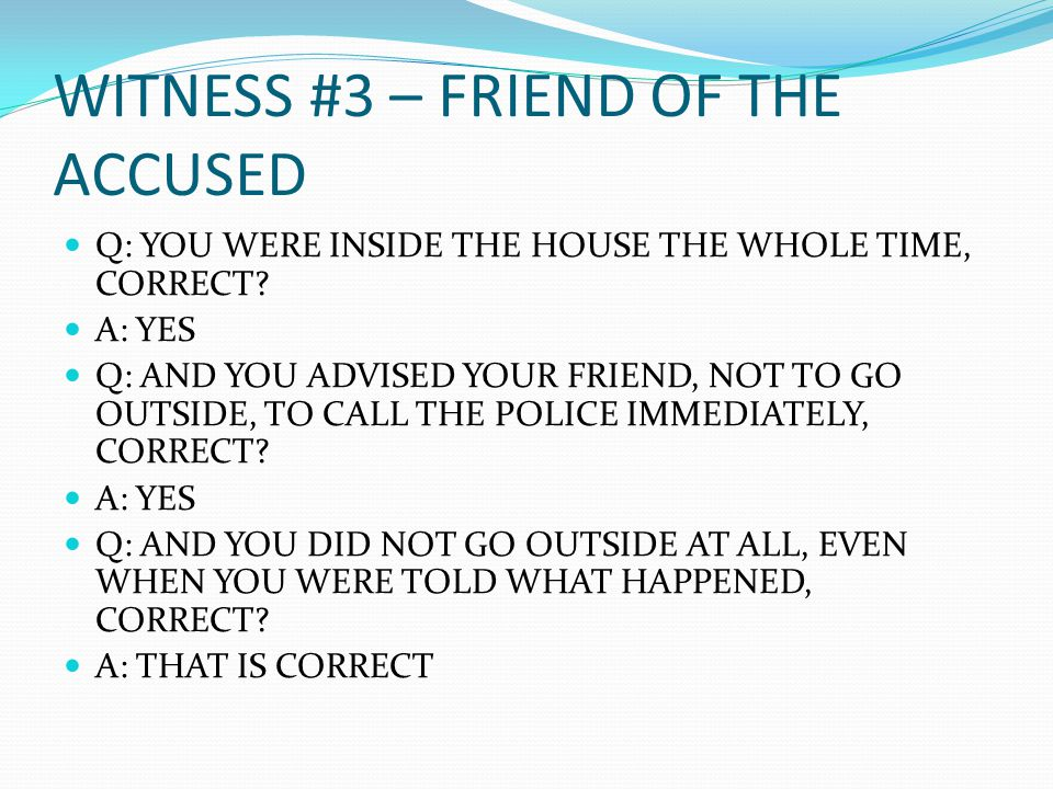 WITNESS #3 – FRIEND OF THE ACCUSED Q: YOU WERE INSIDE THE HOUSE THE WHOLE TIME, CORRECT.