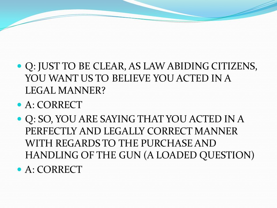 Q: JUST TO BE CLEAR, AS LAW ABIDING CITIZENS, YOU WANT US TO BELIEVE YOU ACTED IN A LEGAL MANNER.
