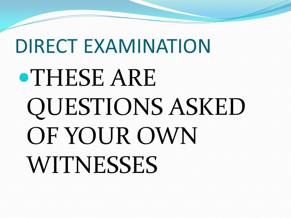 DIRECT EXAMINATION THESE ARE QUESTIONS ASKED OF YOUR OWN WITNESSES