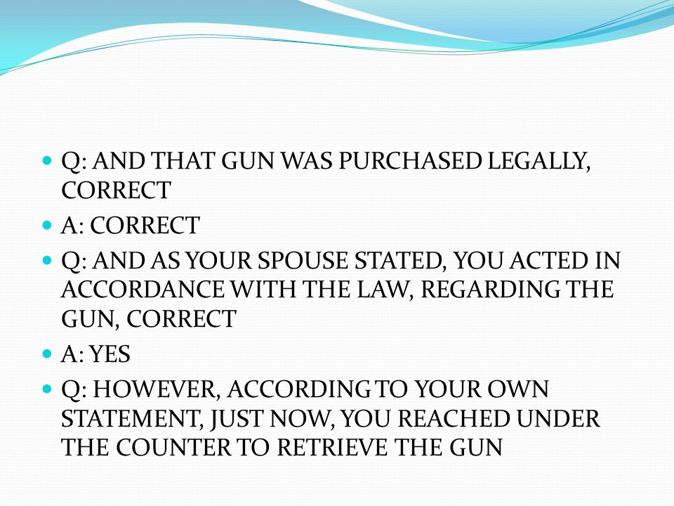 Q: AND THAT GUN WAS PURCHASED LEGALLY, CORRECT A: CORRECT Q: AND AS YOUR SPOUSE STATED, YOU ACTED IN ACCORDANCE WITH THE LAW, REGARDING THE GUN, CORRECT A: YES Q: HOWEVER, ACCORDING TO YOUR OWN STATEMENT, JUST NOW, YOU REACHED UNDER THE COUNTER TO RETRIEVE THE GUN