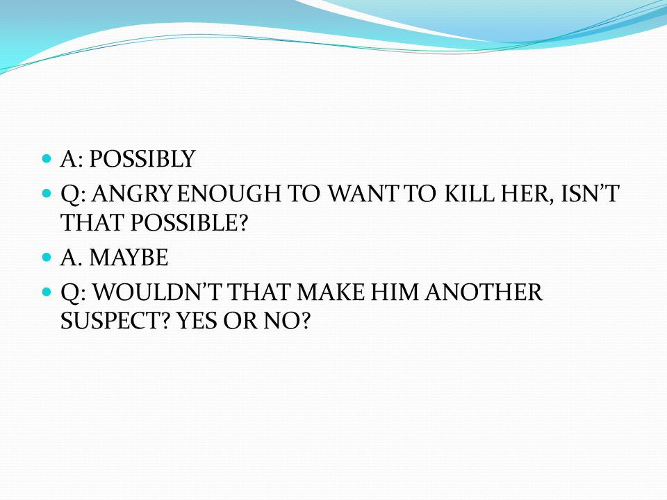 A: POSSIBLY Q: ANGRY ENOUGH TO WANT TO KILL HER, ISN'T THAT POSSIBLE.