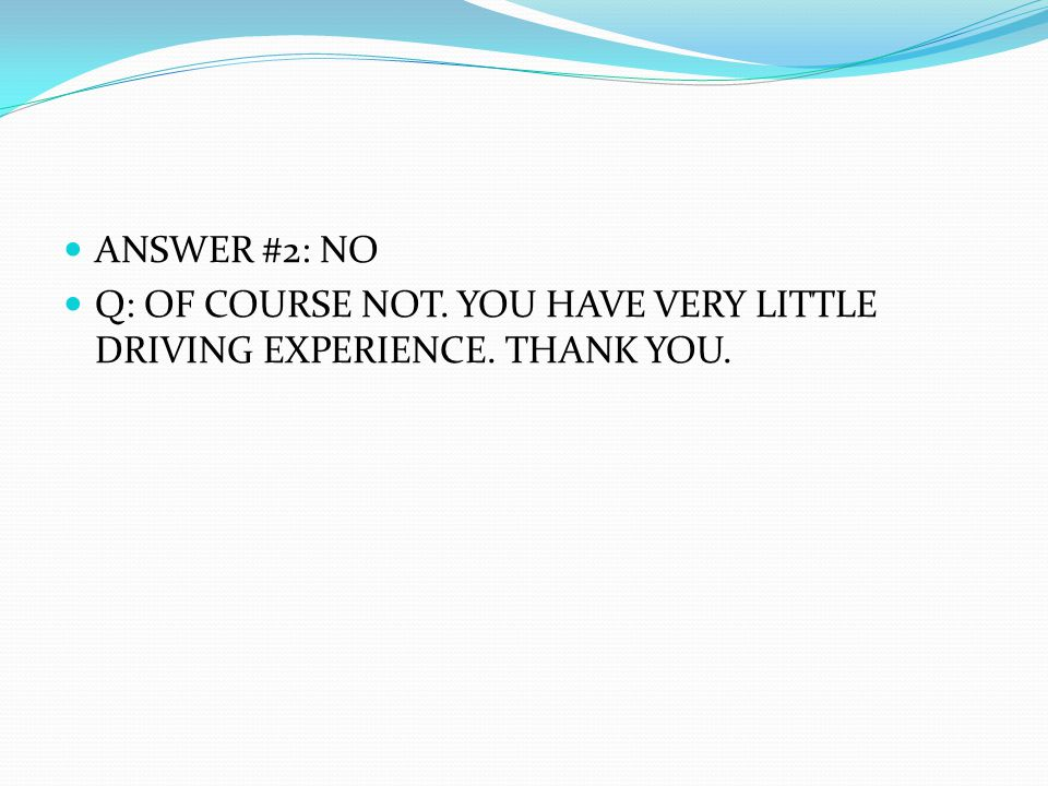 ANSWER #2: NO Q: OF COURSE NOT. YOU HAVE VERY LITTLE DRIVING EXPERIENCE. THANK YOU.
