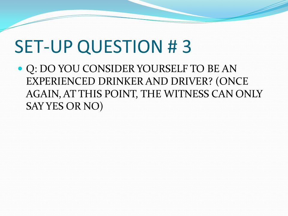 SET-UP QUESTION # 3 Q: DO YOU CONSIDER YOURSELF TO BE AN EXPERIENCED DRINKER AND DRIVER.