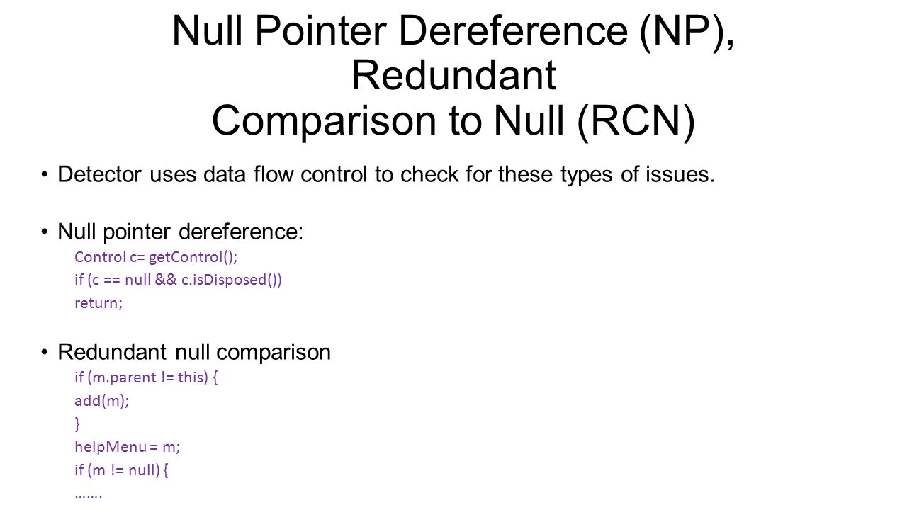 Null Pointer Dereference (NP), Redundant Comparison to Null (RCN) Detector uses data flow control to check for these types of issues. Null pointer der