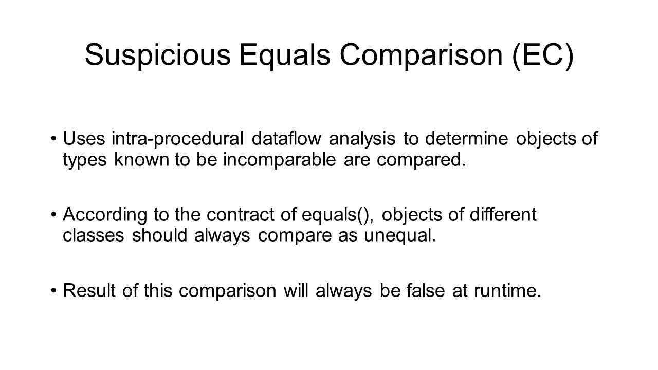 Suspicious Equals Comparison (EC) Uses intra-procedural dataflow analysis to determine objects of types known to be incomparable are compared. Accordi